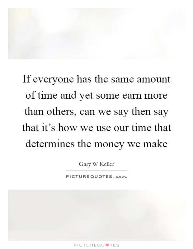If everyone has the same amount of time and yet some earn more than others, can we say then say that it's how we use our time that determines the money we make Picture Quote #1