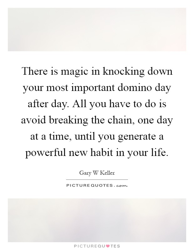 There is magic in knocking down your most important domino day after day. All you have to do is avoid breaking the chain, one day at a time, until you generate a powerful new habit in your life Picture Quote #1