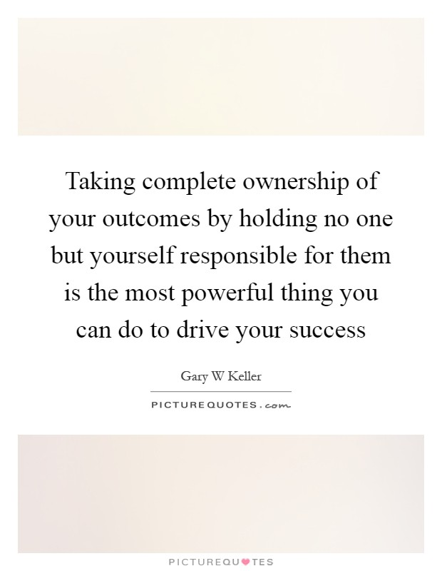 Taking complete ownership of your outcomes by holding no one but yourself responsible for them is the most powerful thing you can do to drive your success Picture Quote #1