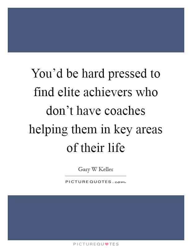 You'd be hard pressed to find elite achievers who don't have coaches helping them in key areas of their life Picture Quote #1
