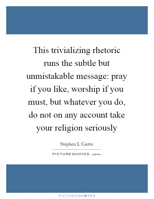 This trivializing rhetoric runs the subtle but unmistakable message: pray if you like, worship if you must, but whatever you do, do not on any account take your religion seriously Picture Quote #1