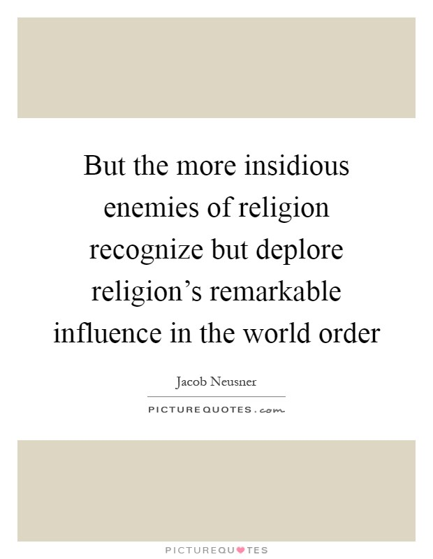But the more insidious enemies of religion recognize but deplore religion's remarkable influence in the world order Picture Quote #1
