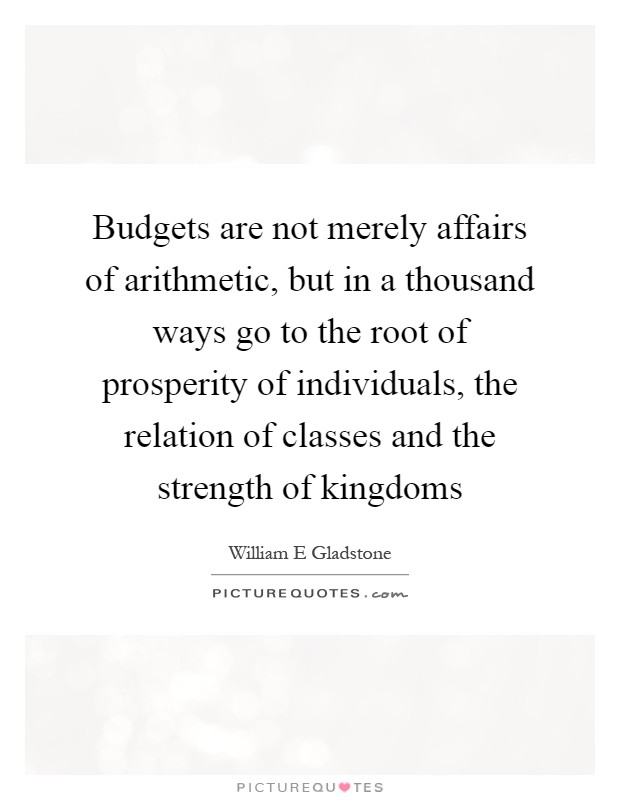 Budgets are not merely affairs of arithmetic, but in a thousand ways go to the root of prosperity of individuals, the relation of classes and the strength of kingdoms Picture Quote #1