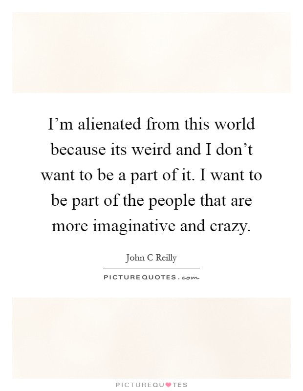 I'm alienated from this world because its weird and I don't want to be a part of it. I want to be part of the people that are more imaginative and crazy Picture Quote #1