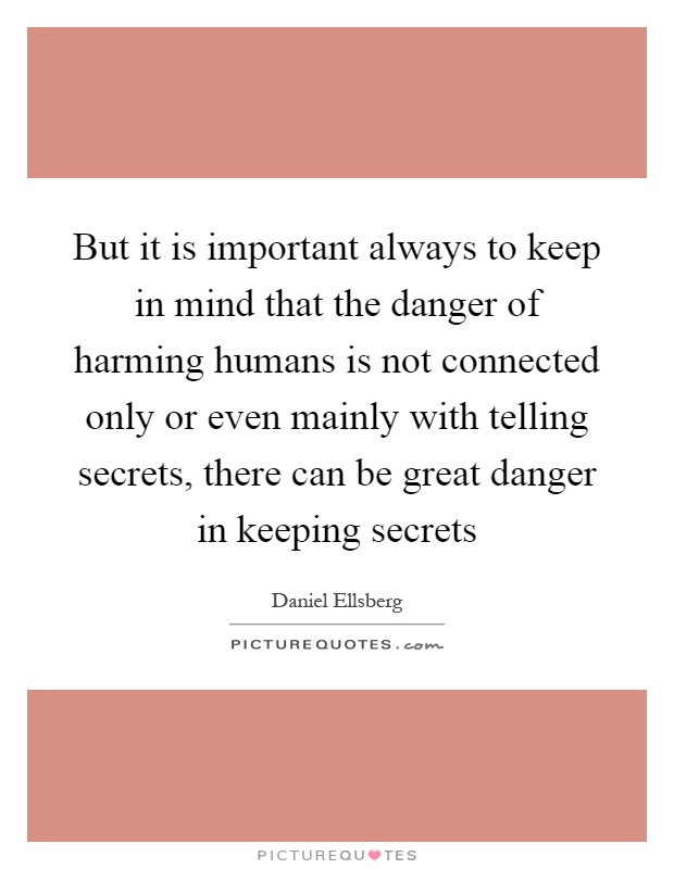 But it is important always to keep in mind that the danger of harming humans is not connected only or even mainly with telling secrets, there can be great danger in keeping secrets Picture Quote #1