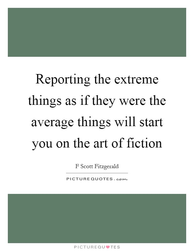 Reporting the extreme things as if they were the average things will start you on the art of fiction Picture Quote #1