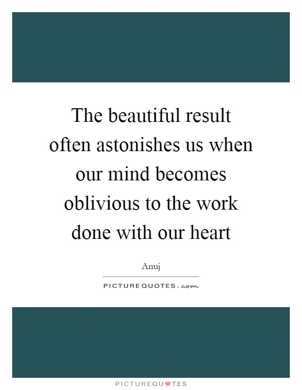 The beautiful result often astonishes us when our mind becomes oblivious to the work done with our heart Picture Quote #1