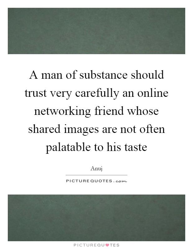 A man of substance should trust very carefully an online networking friend whose shared images are not often palatable to his taste Picture Quote #1