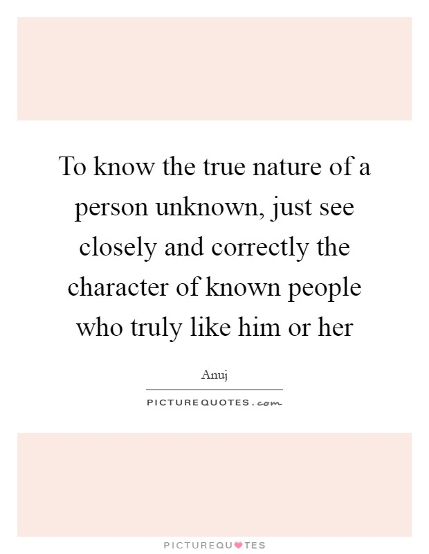 To know the true nature of a person unknown, just see closely and correctly the character of known people who truly like him or her Picture Quote #1