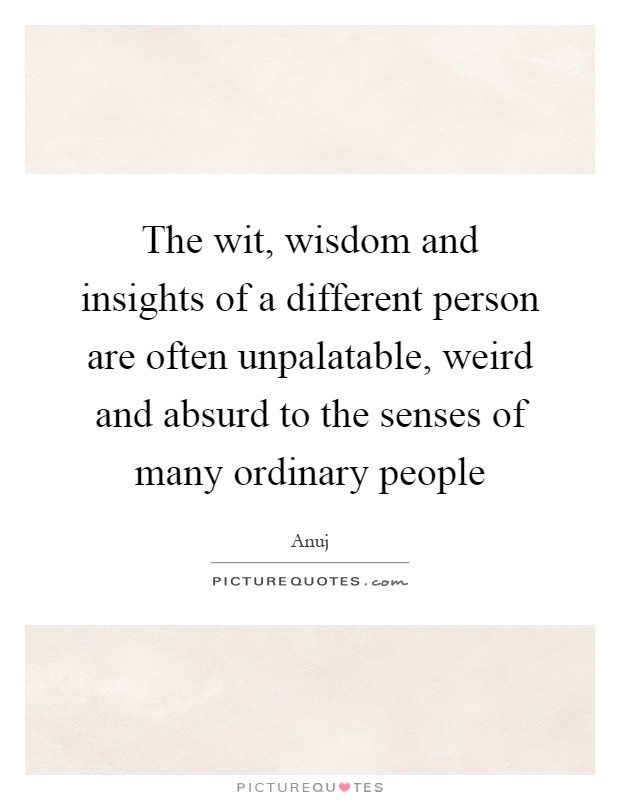 The wit, wisdom and insights of a different person are often unpalatable, weird and absurd to the senses of many ordinary people Picture Quote #1