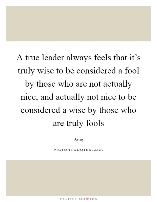 A true leader always feels that it's truly wise to be considered a fool by those who are not actually nice, and actually not nice to be considered a wise by those who are truly fools Picture Quote #1