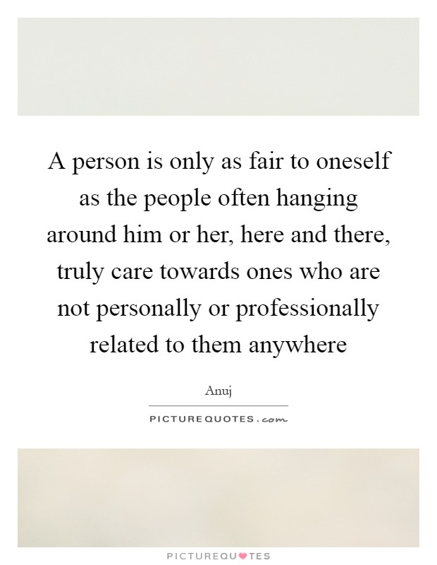 A person is only as fair to oneself as the people often hanging around him or her, here and there, truly care towards ones who are not personally or professionally related to them anywhere Picture Quote #1