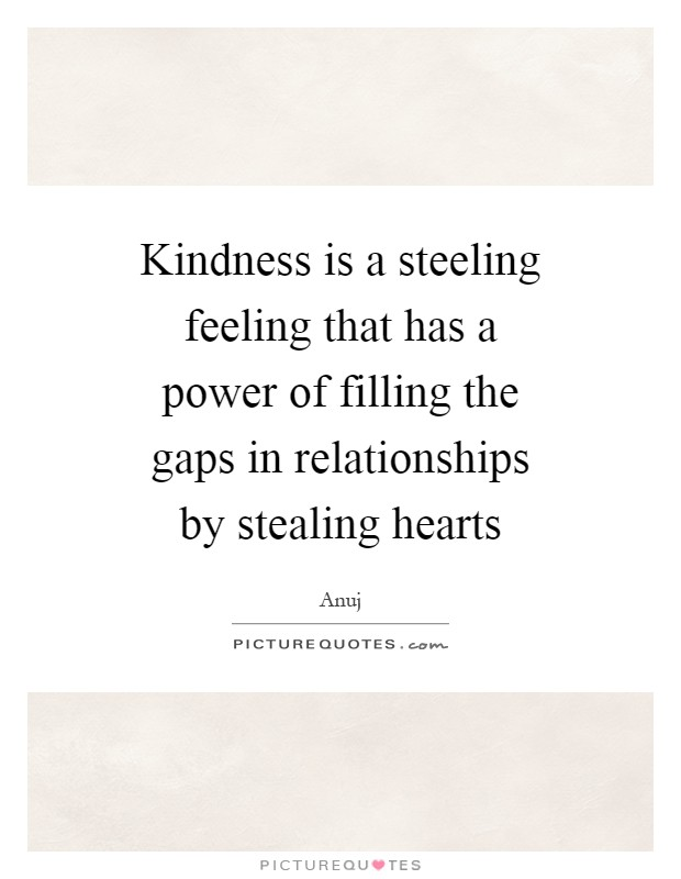 Kindness is a steeling feeling that has a power of filling the gaps in relationships by stealing hearts Picture Quote #1