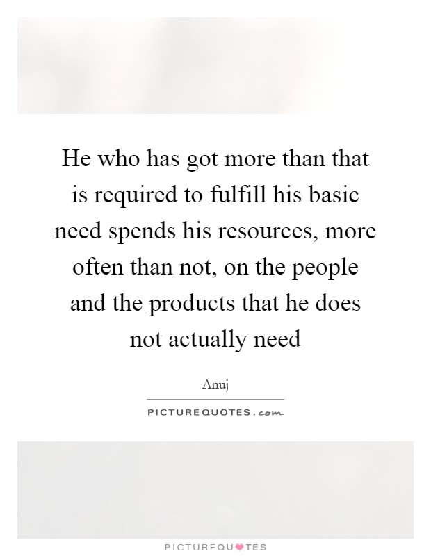 He who has got more than that is required to fulfill his basic need spends his resources, more often than not, on the people and the products that he does not actually need Picture Quote #1