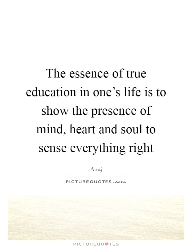 The essence of true education in one's life is to show the presence of mind, heart and soul to sense everything right Picture Quote #1