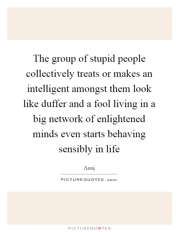 The group of stupid people collectively treats or makes an intelligent amongst them look like duffer and a fool living in a big network of enlightened minds even starts behaving sensibly in life Picture Quote #1