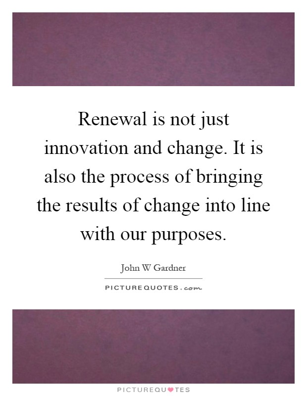Renewal is not just innovation and change. It is also the process of bringing the results of change into line with our purposes Picture Quote #1