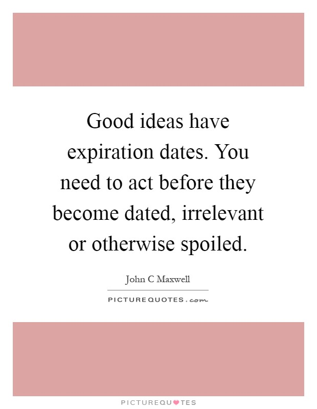 Good ideas have expiration dates. You need to act before they become dated, irrelevant or otherwise spoiled Picture Quote #1
