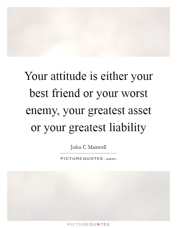 Your attitude is either your best friend or your worst enemy, your greatest asset or your greatest liability Picture Quote #1