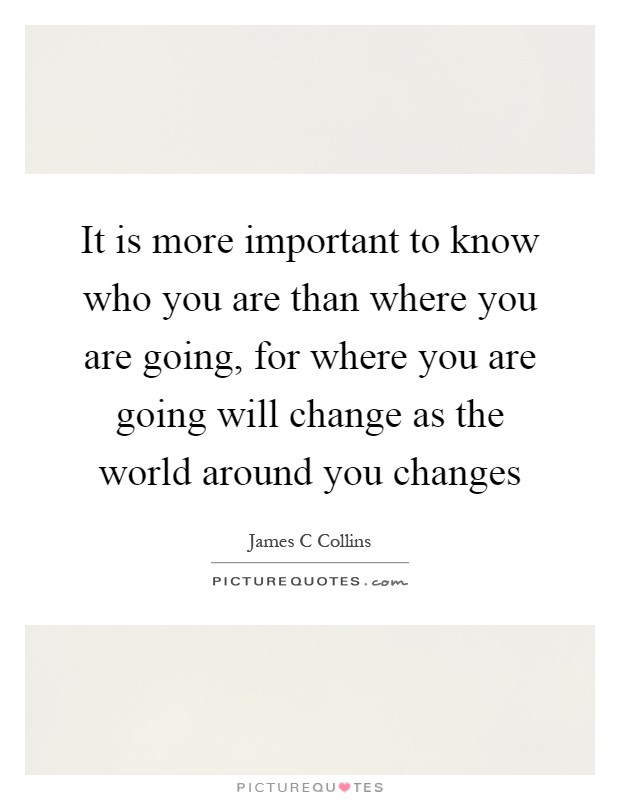 It is more important to know who you are than where you are going, for where you are going will change as the world around you changes Picture Quote #1