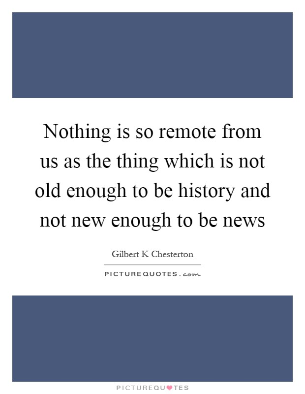 Nothing is so remote from us as the thing which is not old enough to be history and not new enough to be news Picture Quote #1