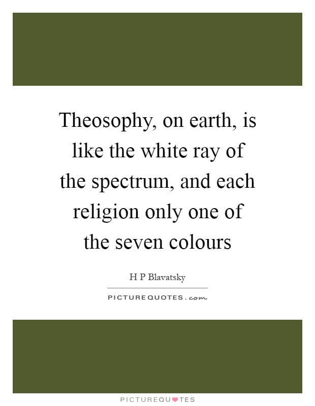 Theosophy, on earth, is like the white ray of the spectrum, and each religion only one of the seven colours Picture Quote #1