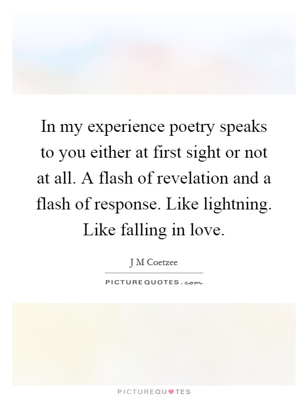 in my experience poetry speaks to you either at first sight or