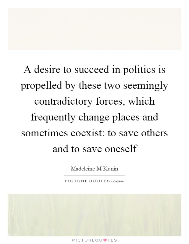 A desire to succeed in politics is propelled by these two seemingly contradictory forces, which frequently change places and sometimes coexist: to save others and to save oneself Picture Quote #1