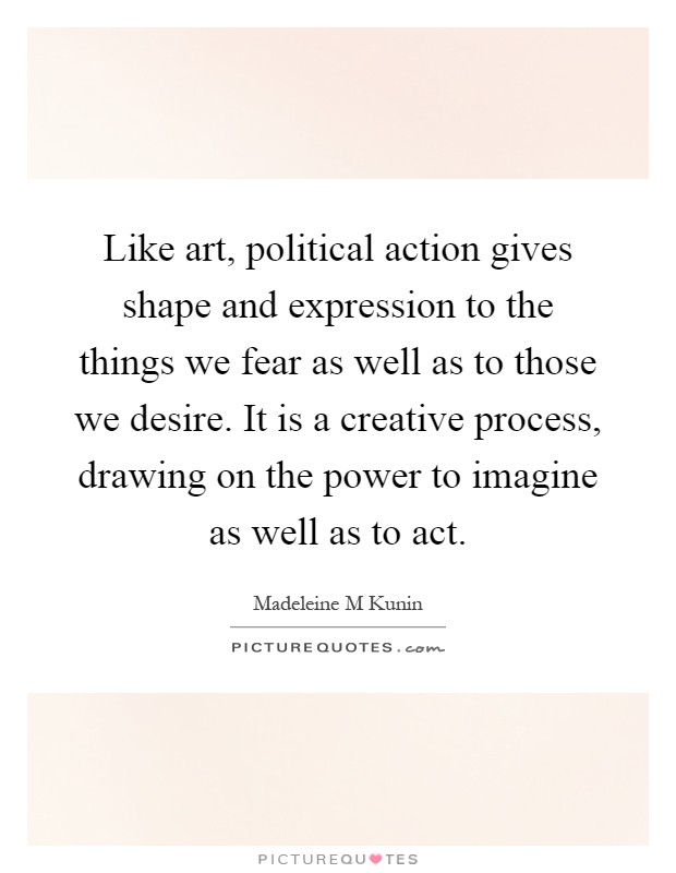 Like art, political action gives shape and expression to the things we fear as well as to those we desire. It is a creative process, drawing on the power to imagine as well as to act Picture Quote #1
