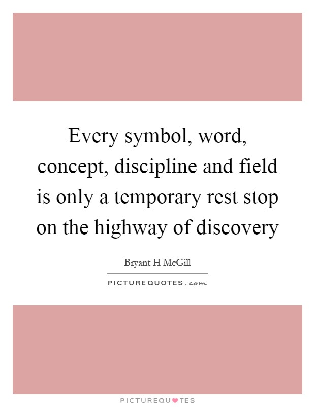 Every symbol, word, concept, discipline and field is only a temporary rest stop on the highway of discovery Picture Quote #1