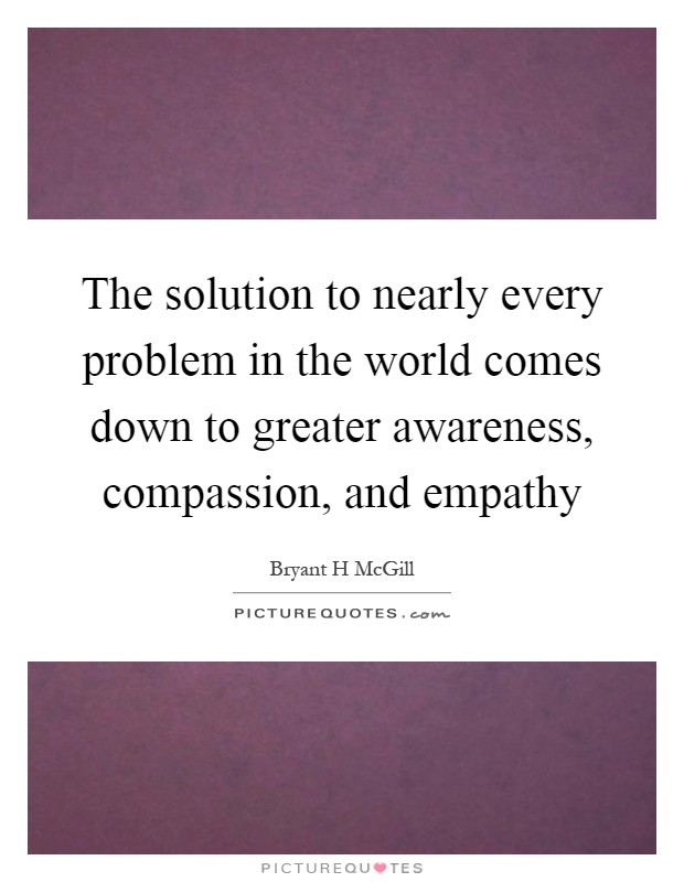 The solution to nearly every problem in the world comes down to greater awareness, compassion, and empathy Picture Quote #1