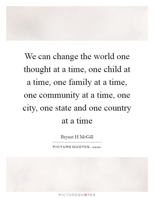 We can change the world one thought at a time, one child at a time, one family at a time, one community at a time, one city, one state and one country at a time Picture Quote #1