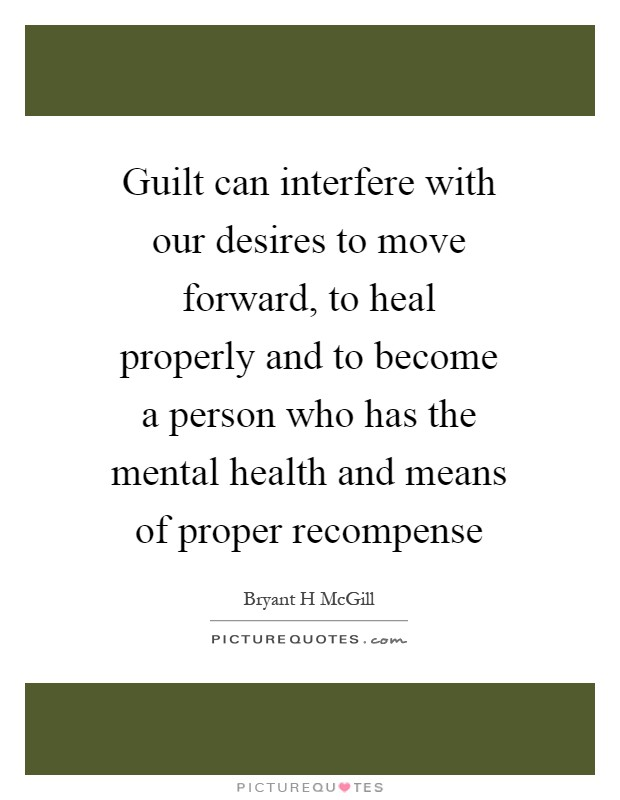 Guilt can interfere with our desires to move forward, to heal properly and to become a person who has the mental health and means of proper recompense Picture Quote #1