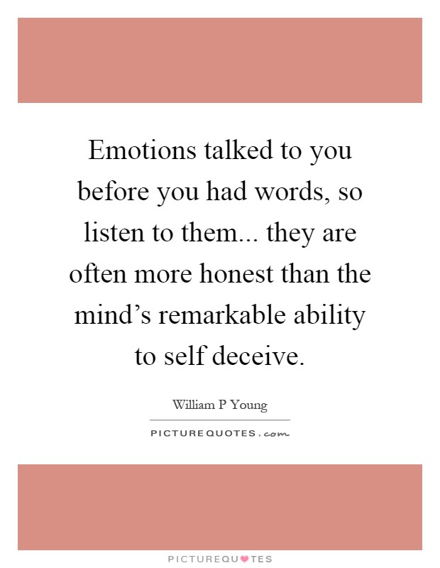 Emotions talked to you before you had words, so listen to them... they are often more honest than the mind's remarkable ability to self deceive Picture Quote #1