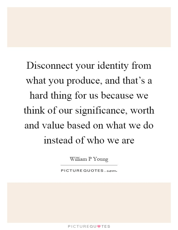 Disconnect your identity from what you produce, and that's a hard thing for us because we think of our significance, worth and value based on what we do instead of who we are Picture Quote #1