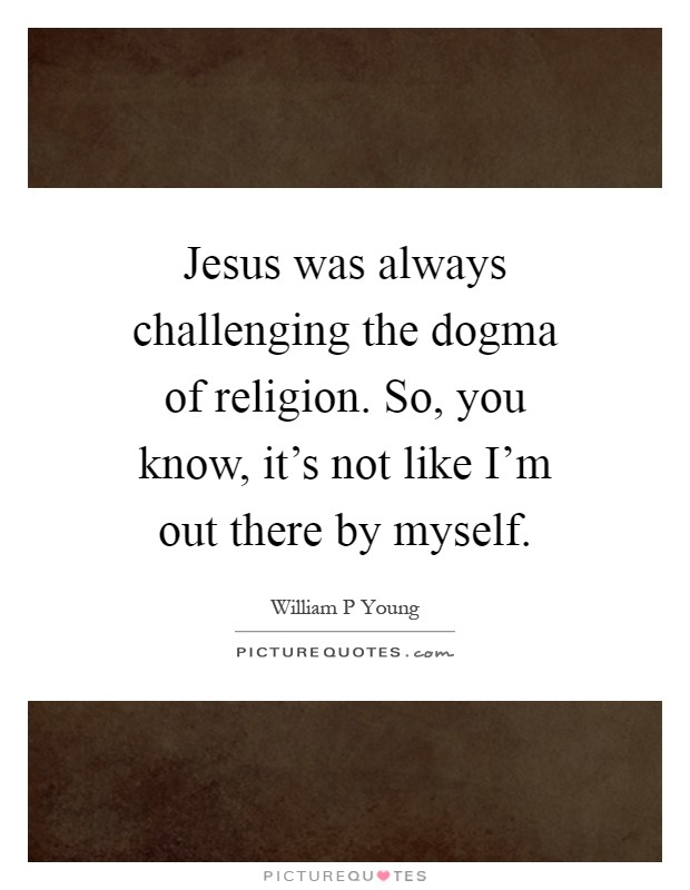 Jesus was always challenging the dogma of religion. So, you know, it's not like I'm out there by myself Picture Quote #1