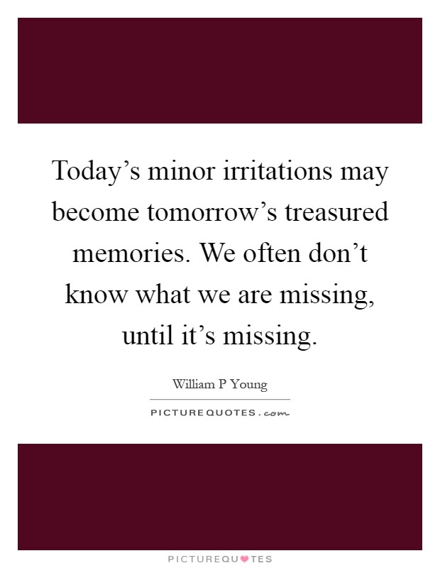 Today's minor irritations may become tomorrow's treasured memories. We often don't know what we are missing, until it's missing Picture Quote #1