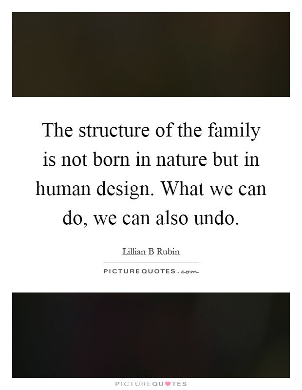 The structure of the family is not born in nature but in human design. What we can do, we can also undo Picture Quote #1