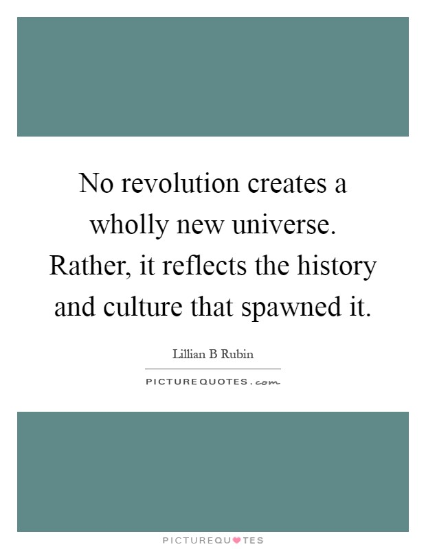 No revolution creates a wholly new universe. Rather, it reflects the history and culture that spawned it Picture Quote #1