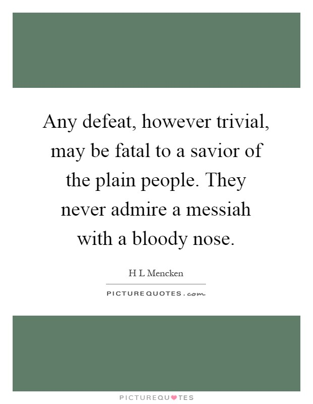 Any defeat, however trivial, may be fatal to a savior of the plain people. They never admire a messiah with a bloody nose Picture Quote #1