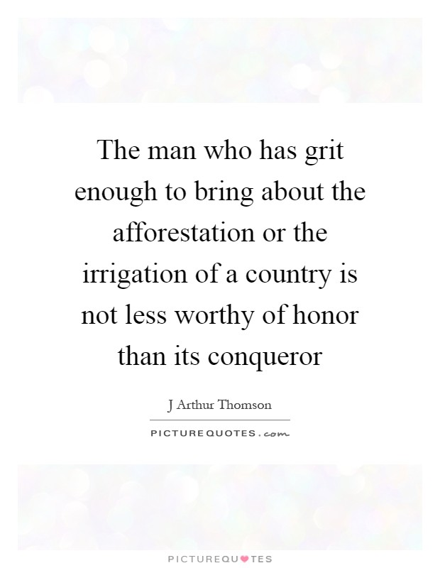 The man who has grit enough to bring about the afforestation or the irrigation of a country is not less worthy of honor than its conqueror Picture Quote #1