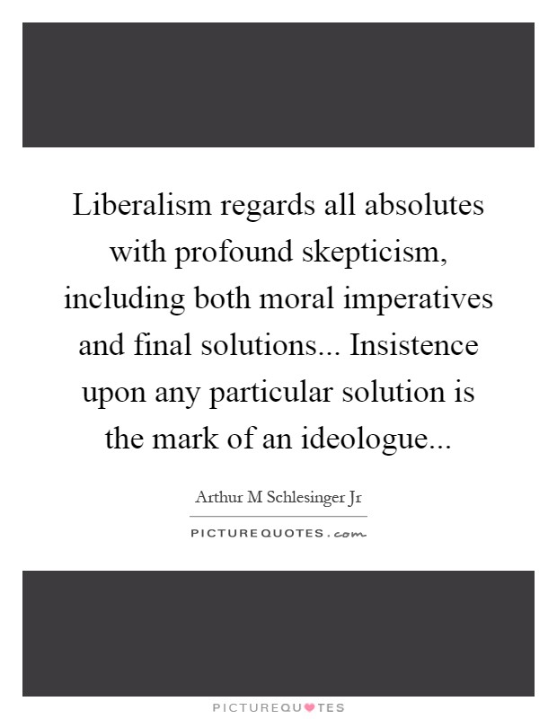 Liberalism regards all absolutes with profound skepticism, including both moral imperatives and final solutions... Insistence upon any particular solution is the mark of an ideologue Picture Quote #1