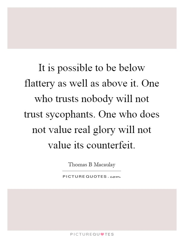 It is possible to be below flattery as well as above it. One who trusts nobody will not trust sycophants. One who does not value real glory will not value its counterfeit Picture Quote #1