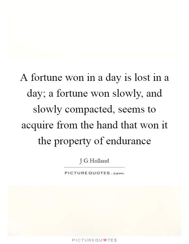 A fortune won in a day is lost in a day; a fortune won slowly, and slowly compacted, seems to acquire from the hand that won it the property of endurance Picture Quote #1