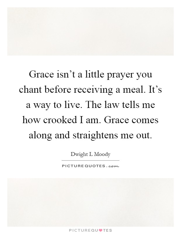 Grace isn't a little prayer you chant before receiving a meal. It's a way to live. The law tells me how crooked I am. Grace comes along and straightens me out Picture Quote #1