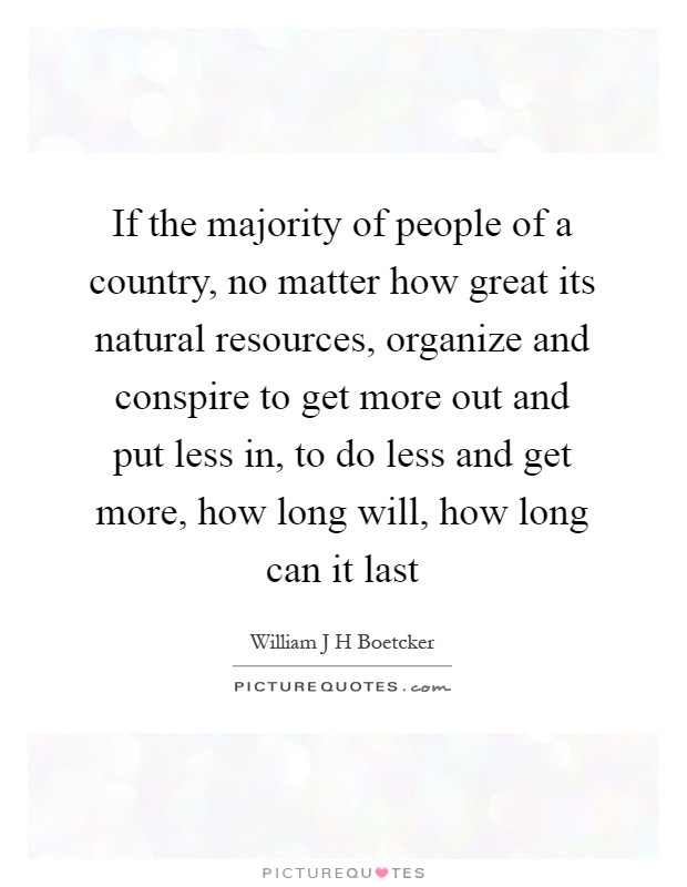 If the majority of people of a country, no matter how great its natural resources, organize and conspire to get more out and put less in, to do less and get more, how long will, how long can it last Picture Quote #1