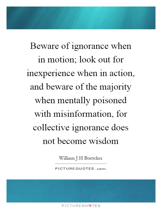 Beware of ignorance when in motion; look out for inexperience when in action, and beware of the majority when mentally poisoned with misinformation, for collective ignorance does not become wisdom Picture Quote #1
