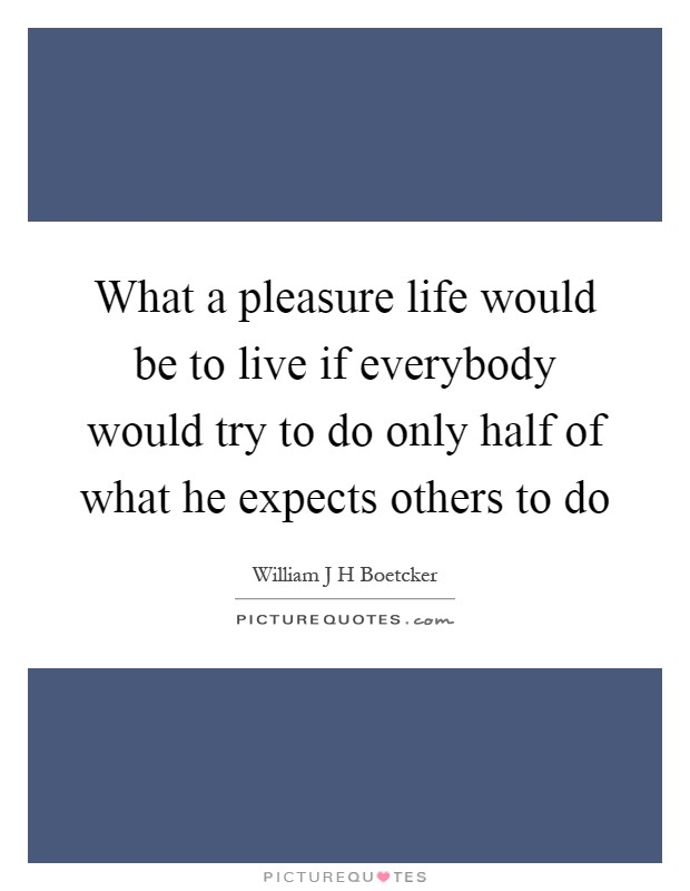 What a pleasure life would be to live if everybody would try to do only half of what he expects others to do Picture Quote #1