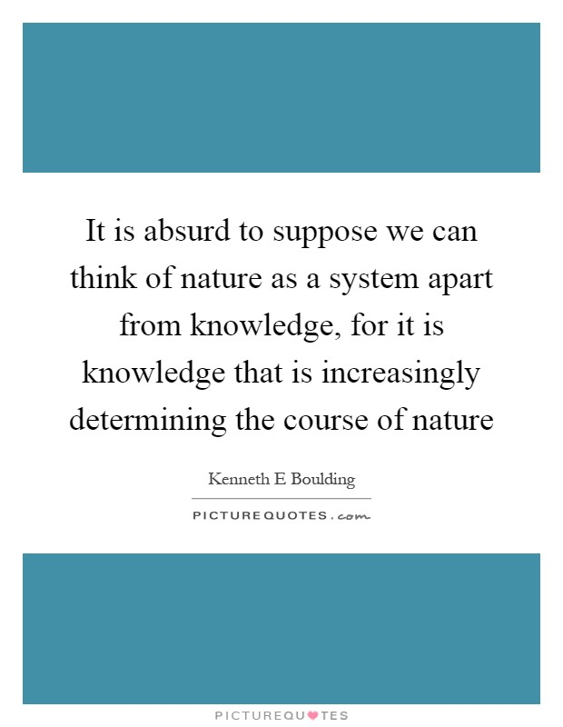 It is absurd to suppose we can think of nature as a system apart from knowledge, for it is knowledge that is increasingly determining the course of nature Picture Quote #1