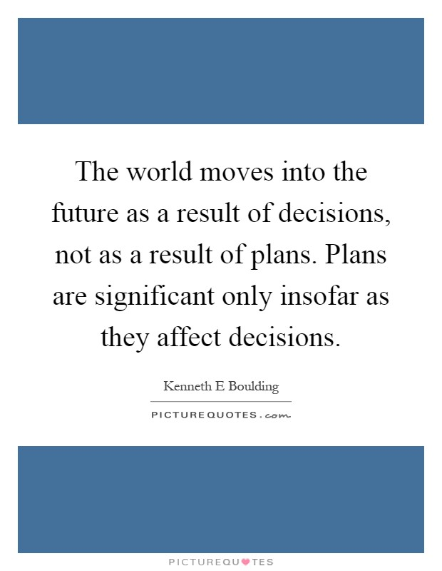The world moves into the future as a result of decisions, not as a result of plans. Plans are significant only insofar as they affect decisions Picture Quote #1